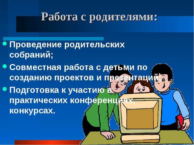 Работа с родителями: Проведение родительских собраний; Совместная работа с де...
