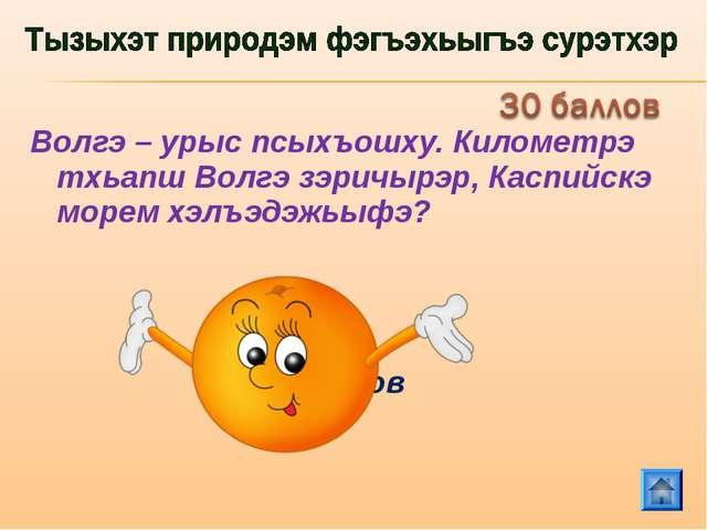 Волгэ – урыс псыхъошху. Километрэ тхьапш Волгэ зэричырэр, Каспийскэ морем хэл...