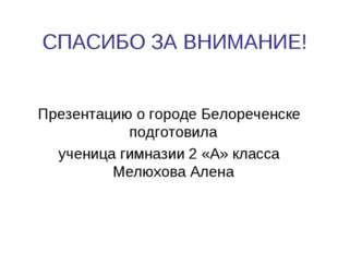 СПАСИБО ЗА ВНИМАНИЕ! Презентацию о городе Белореченске подготовила ученица ги