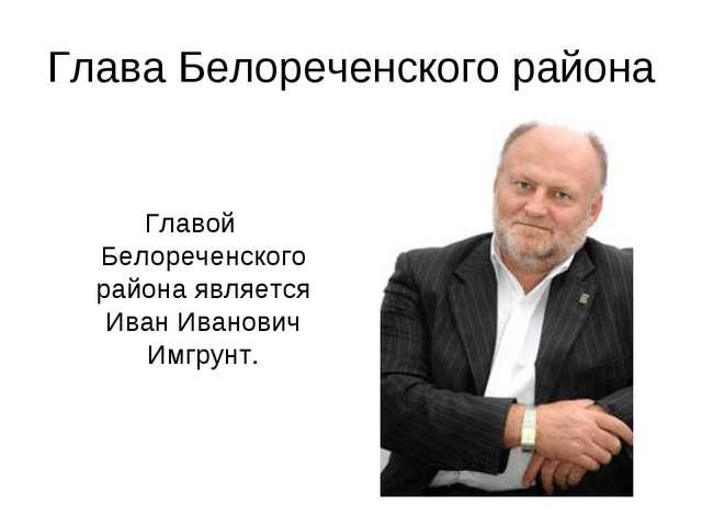 Глава Белореченского района Главой Белореченского района является Иван Иванов...