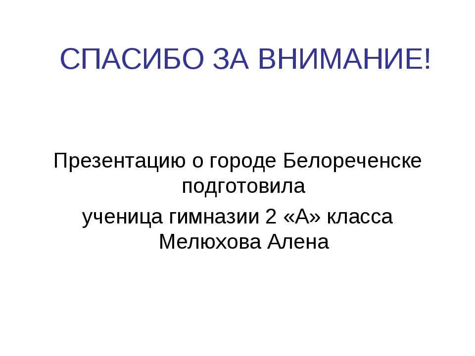 СПАСИБО ЗА ВНИМАНИЕ! Презентацию о городе Белореченске подготовила ученица ги...