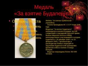 """Медаль «За взятие Будапешта» Медаль """"За взятие Будапешта"""" учреждена:  Указо"""