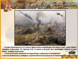 Силами Воронежского и Степного фронтов был освобожденБелгород и Орел, наши