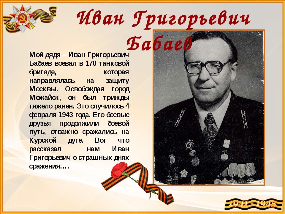 Мой дядя – Иван Григорьевич Бабаев воевал в 178 танковой бригаде, которая нап...