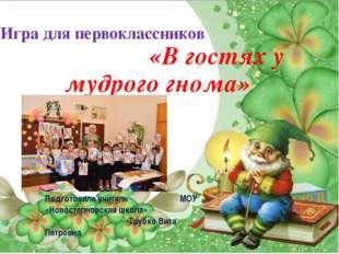 Игра для первоклассников «В гостях у мудрого гнома» Подготовила учитель МОУ