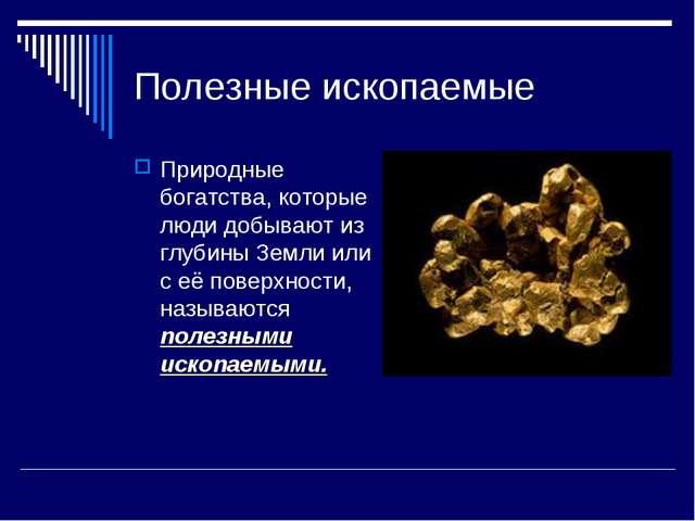 Полезные ископаемые Природные богатства, которые люди добывают из глубины Зем...