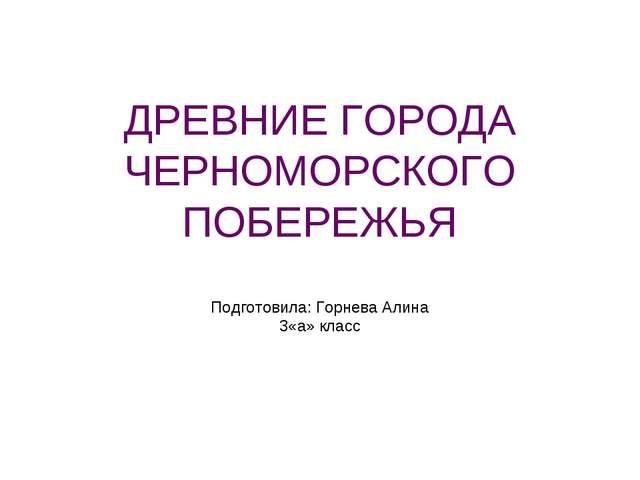 ДРЕВНИЕ ГОРОДА ЧЕРНОМОРСКОГО ПОБЕРЕЖЬЯ Подготовила: Горнева Алина 3«а» класс