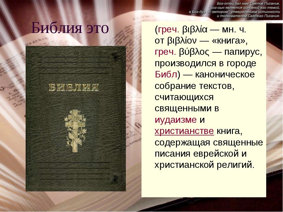 Библия это (греч.βιβλία— мн. ч. отβιβλίον— «книга»,греч.βύβλος— папиру...