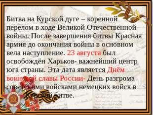 Битва на Курской дуге – коренной перелом в ходе Великой Отечественной войны.