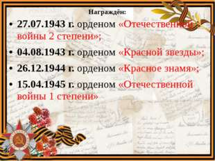 Награждён: 27.07.1943 г. орденом «Отечественной войны 2 степени»; 04.08.1943