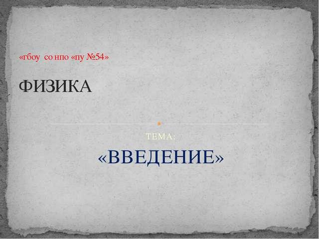 ТЕМА: «ВВЕДЕНИЕ» «гбоу со нпо «пу №54» ФИЗИКА