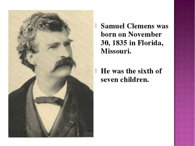 Samuel Clemens was born on November 30, 1835 in Florida, Missouri. He was th...