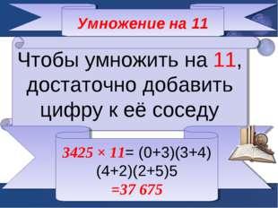 Умножение на 11 Чтобы умножить на 11, достаточно добавить цифру к её соседу 3