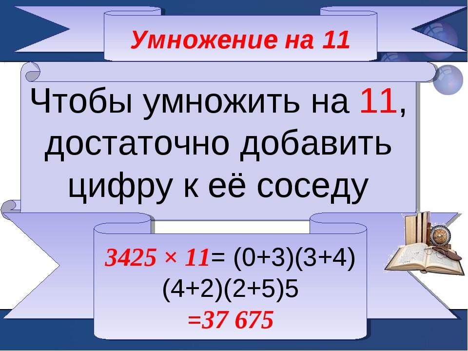 Умножение на 11 Чтобы умножить на 11, достаточно добавить цифру к её соседу 3...