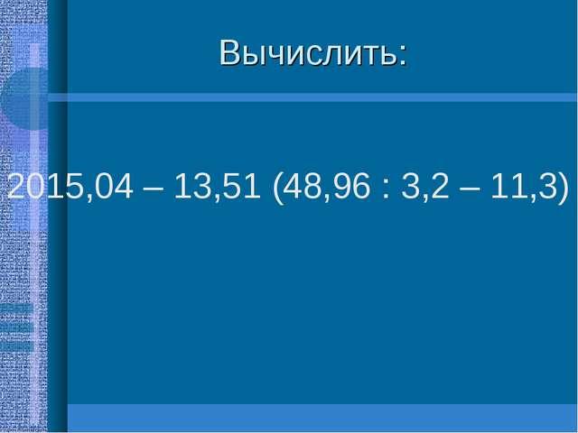 Вычислить: 2015,04 – 13,51 (48,96 : 3,2 – 11,3)