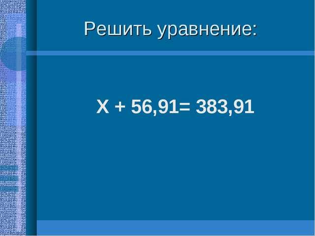 Решить уравнение: Х + 56,91= 383,91