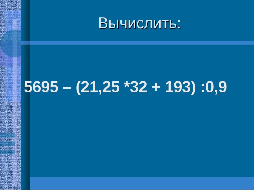 Вычислить: 5695 – (21,25 *32 + 193) :0,9