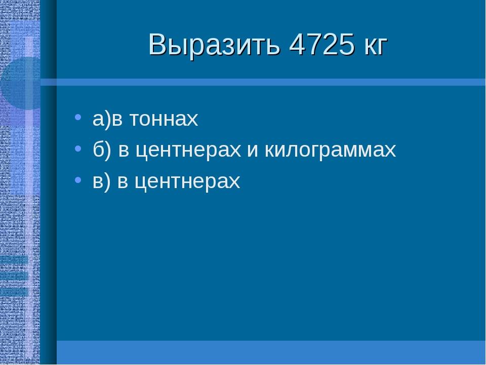 Выразить 4725 кг а)в тоннах б) в центнерах и килограммах в) в центнерах