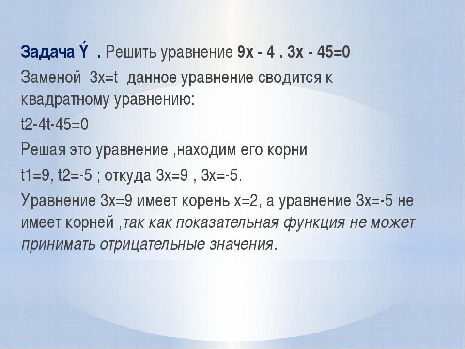 Задача ③. Решить уравнение 9x - 4 . 3x - 45=0 Заменой 3x=t данное уравнение с...