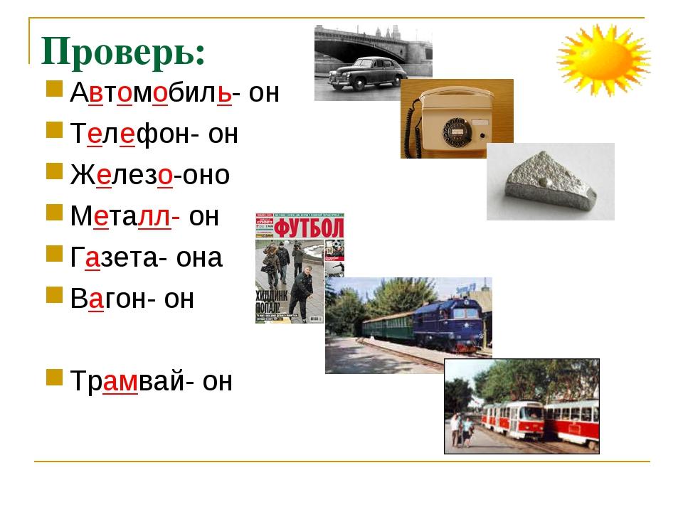 Проверь: Автомобиль- он Телефон- он Железо-оно Металл- он Газета- она Вагон-...