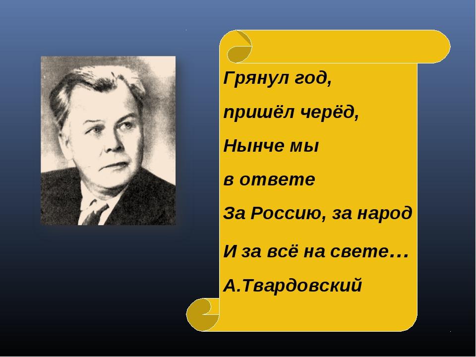 Грянул год, пришёл черёд, Нынче мы в ответе За Россию, за народ И за всё на с...