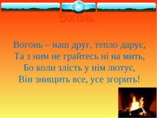 Вогонь Вогонь – наш друг, тепло дарує, Та з ним не грайтесь ні на мить, Бо ко