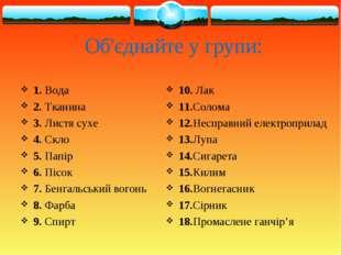 Об'єднайте у групи: 1. Вода 2. Тканина 3. Листя сухе 4. Скло 5. Папір 6. Пісо