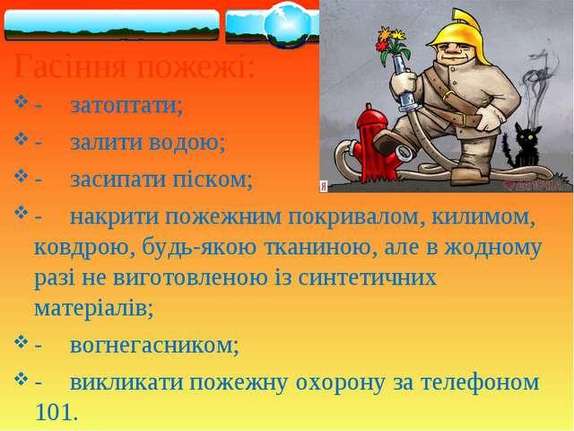 Гасіння пожежі: -затоптати; -залити водою; -засипати піском; -накрити пож...