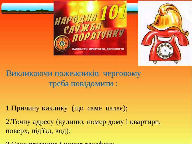 Викликаючи пожежників черговому треба повідомити : 1.Причину виклику (що саме...