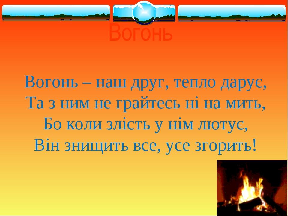 Вогонь Вогонь – наш друг, тепло дарує, Та з ним не грайтесь ні на мить, Бо ко...