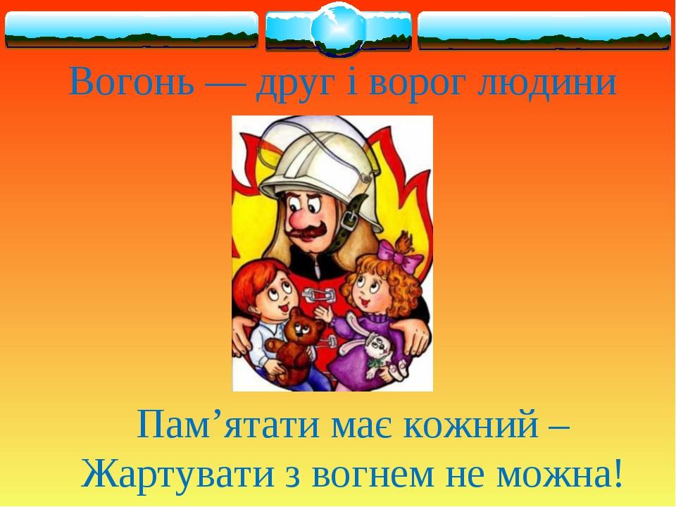 Вогонь — друг і ворог людини Пам'ятати має кожний – Жартувати з вогнем не мож...