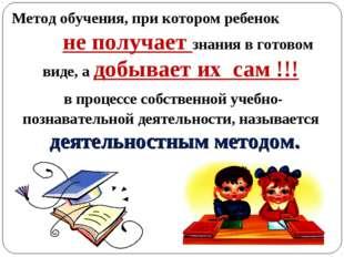 Метод обучения, при котором ребенок не получает знания в готовом виде, а добы