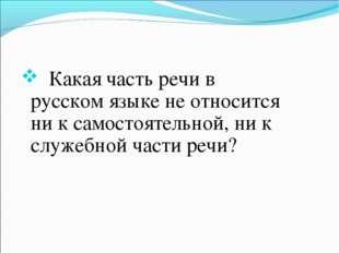Какая часть речи в русском языке не относится ни к самостоятельной, ни к слу