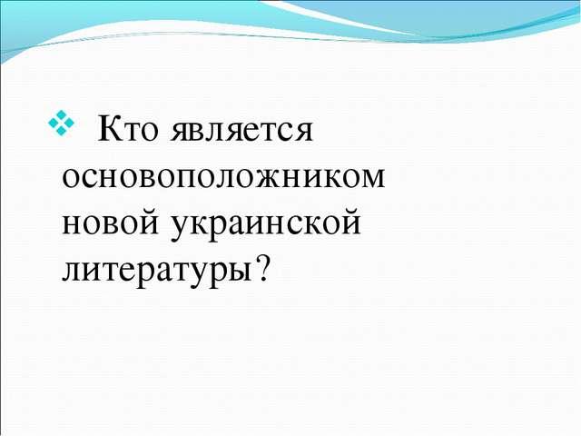 Кто является основоположником новой украинской литературы?
