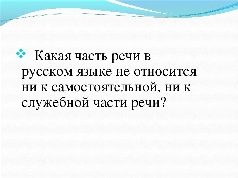 Какая часть речи в русском языке не относится ни к самостоятельной, ни к слу...