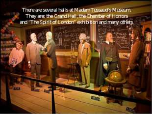 There are several halls at Madam Tussaud's Museum. They are: the Grand Hall,