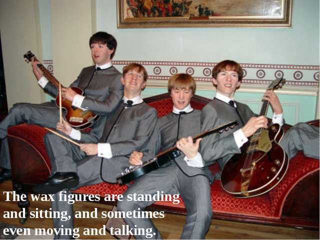 The wax figures are standing and sitting, and sometimes even moving and talki...