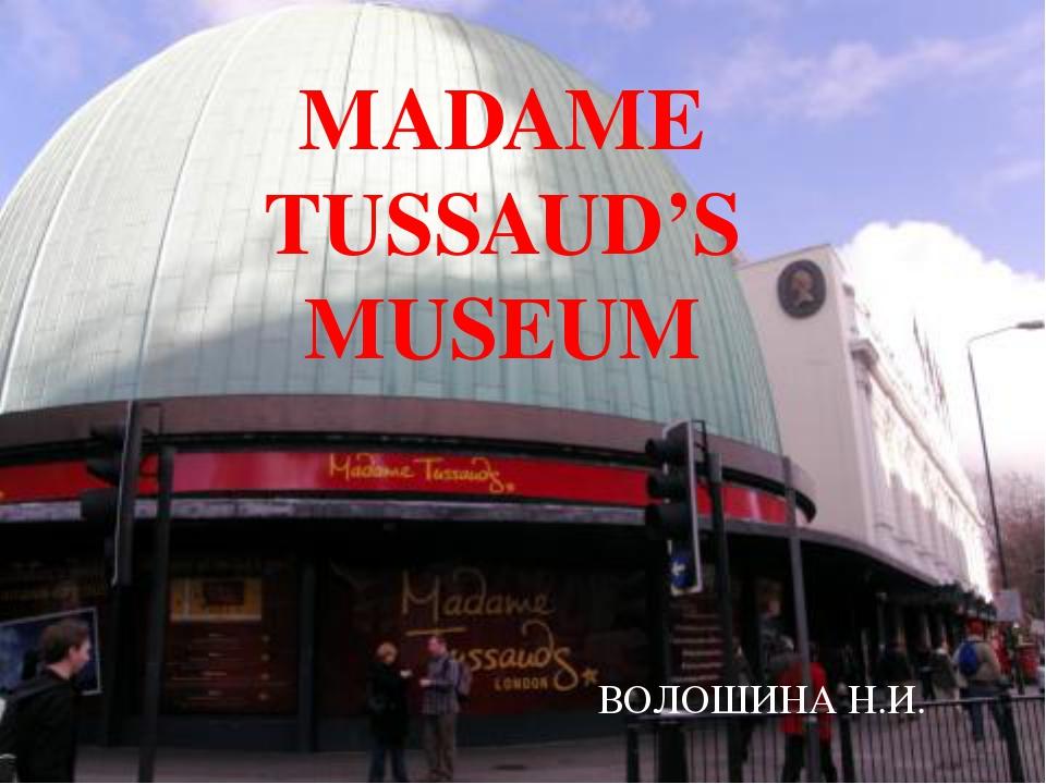 MADAME TUSSAUD'S MUSEUM ВОЛОШИНА Н.И.