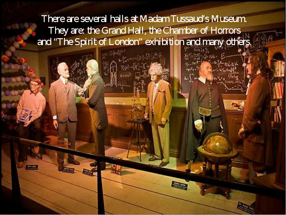 There are several halls at Madam Tussaud's Museum. They are: the Grand Hall,...