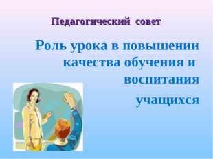 Педагогический совет Роль урока в повышении качества обучения и воспитания уч