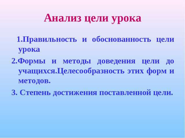 Анализ цели урока 1.Правильность и обоснованность цели урока 2.Формы и методы...