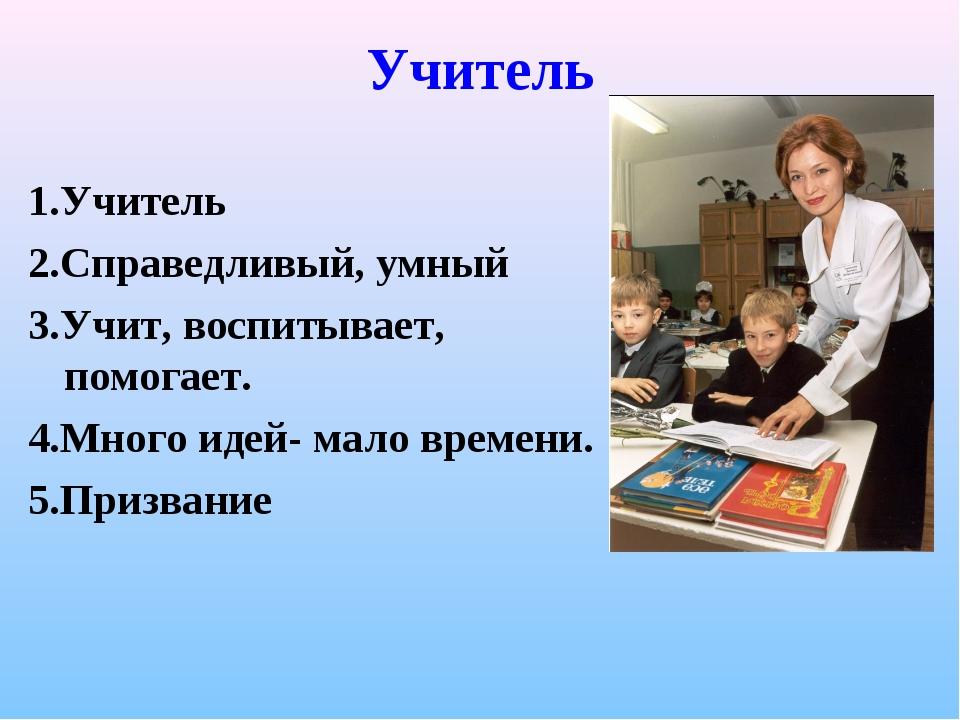 Учитель 1.Учитель 2.Справедливый, умный 3.Учит, воспитывает, помогает. 4.Мног...