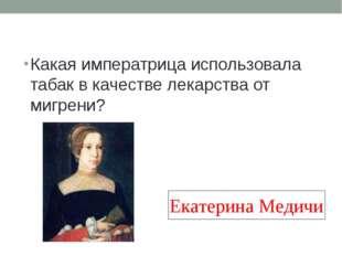Какая императрица использовала табак в качестве лекарства от мигрени? Екатери