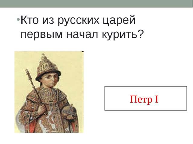 Кто из русских царей первым начал курить? Петр I