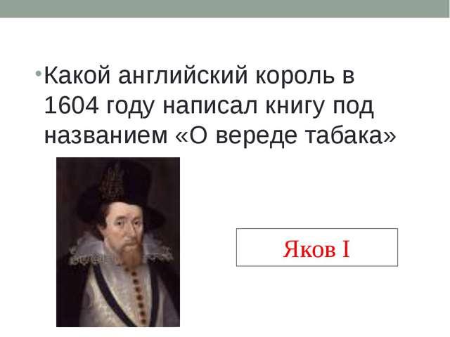 Какой английский король в 1604 году написал книгу под названием «О вереде таб...