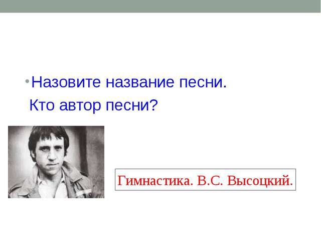 Назовите название песни. Кто автор песни? Гимнастика. В.С. Высоцкий.