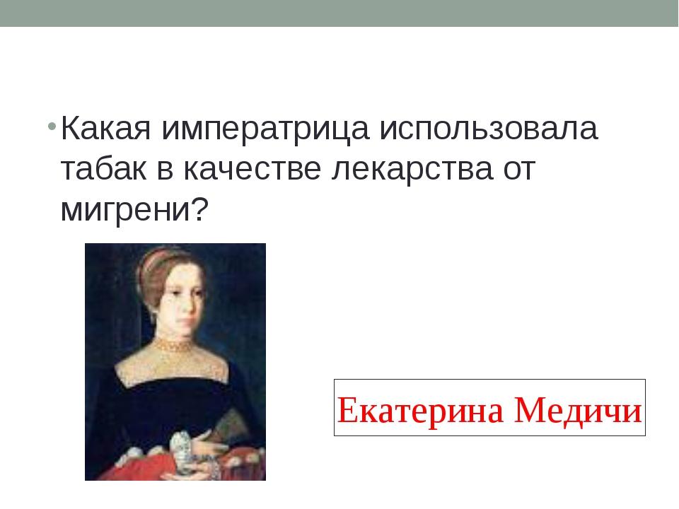 Какая императрица использовала табак в качестве лекарства от мигрени? Екатери...