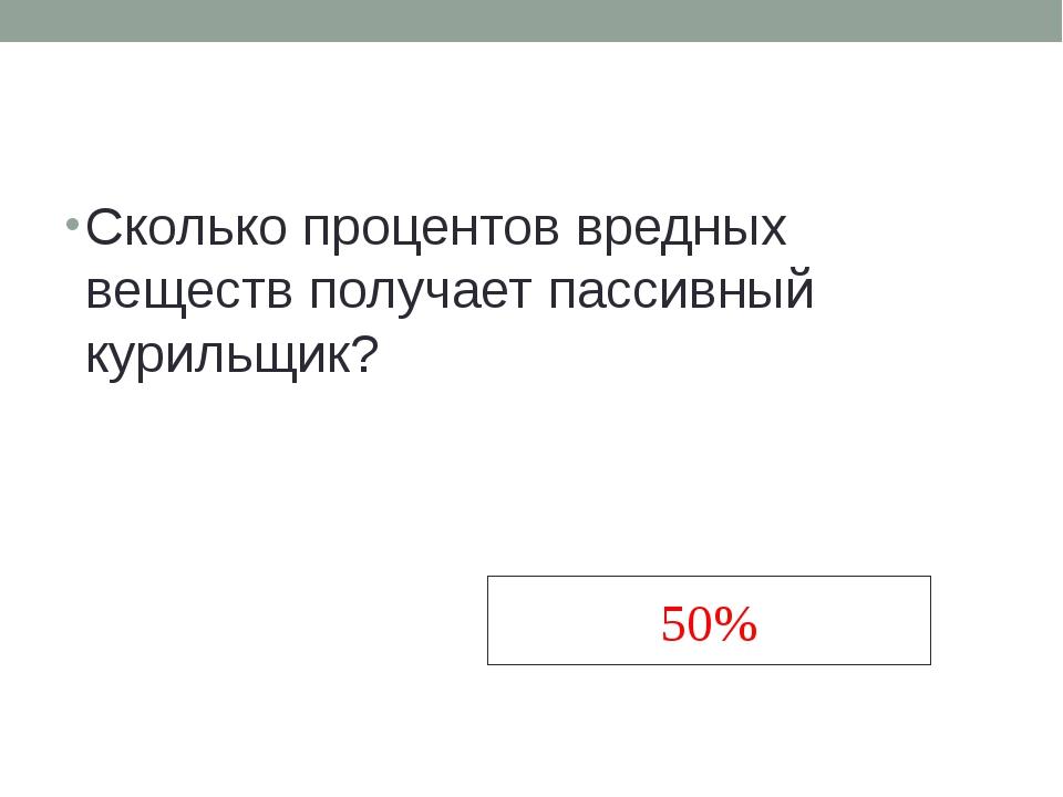Сколько процентов вредных веществ получает пассивный курильщик? 50%