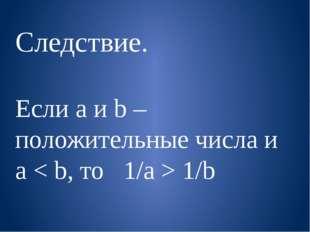 Следствие. Если a и b – положительные числа и a < b, то 1/a > 1/b