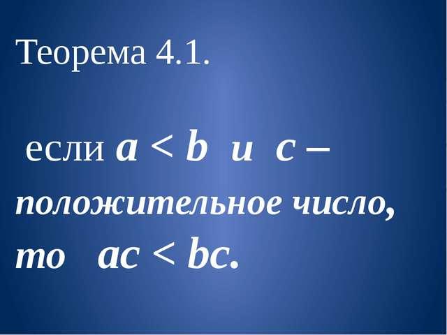 Теорема 4.1. если a < b и с – положительное число, то aс < bc.